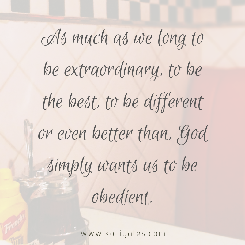 As much as we long to be extraordinary, to be the best, to be different or even better than, God simply wants us to be obedient.