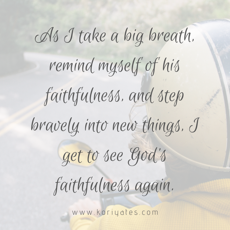 As I take a deep breath, remind myself of his faithfulness, and step bravely into new things, I get to see God's faithfulness again.